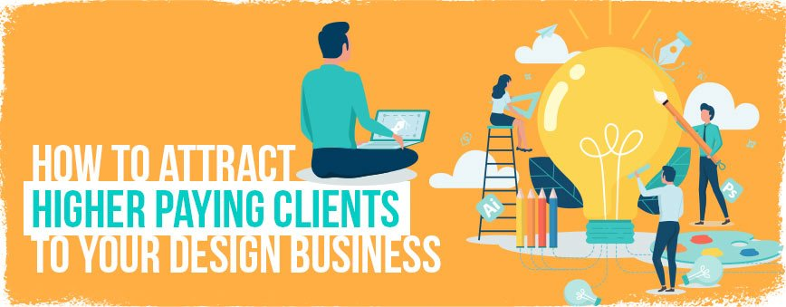 How to Attract Higher Paying Clients to your Design Business